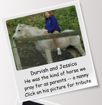 Durvish and Jessica He was the kind of horse we pray for as parents -- a nanny Click on his picture for tribute
